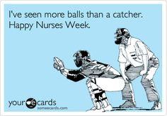 I've+seen+more+balls+than+a+catcher.+Happy+Nurses+Week.