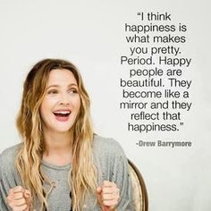 Happiness is what makes you pretty. Happy people become like a mirror and reflect that happiness ~ Drew Barrymore