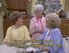 The Golden Girls Sophia Petrillo - You're moving Too bad this would be touching if I liked you more