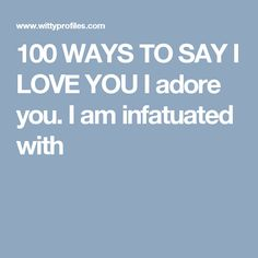 100 WAYS TO SAY I LOVE YOU I adore you. I am infatuated with