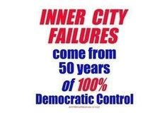 Inner city failures come from 50 years of 100% Democratic Control.