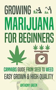 [Kindle] Growing Marijuana for Beginners: Cannabis Grow Guide - From Seed to Weed Author Anthony Green and Aaron Hammond, Marijuana Plants, Cannabis Plant, Cannabis Oil, Cannabis Cultivation, Weed Plants, Garden Plants, Growing Weed, Cannabis Growing, Anthony Green