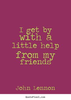 """""""I get by with a little help from my friends."""" - John Lennon"""