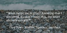 """""""What helps me in grief? Knowing that I am loved. If I don't have this, my heart shrivels quickly."""""""