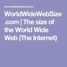 WorldWideWebSize.com | The size of the World Wide Web (The Internet)
