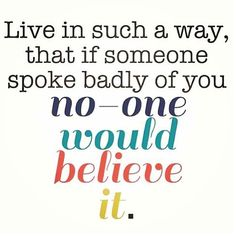 Live in such a way that if someone spoke badly of you, no one would believe it. #holisticheights #healthyisalifestyle  www.holisticheights.com