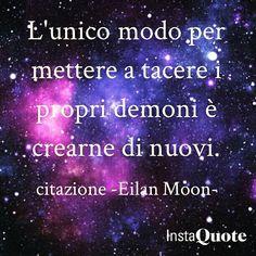 L'unico modo per  mettere a tacere i  propri demoni è di crearne di nuovi. Eilan Moon  #citazioni #eilan #eilanmoon #instaquotes #instadaily #bookstagram #instabook