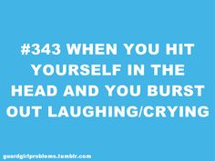 #343 When you hit yourself in the head and you burst out laughing/crying.