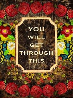 """""""You will get through this"""" quote via Carol's Country Sunshine on Facebook"""