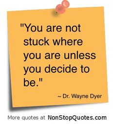 You are not stuck where you are unless you decide to be. -Dr. Wayne Dyer