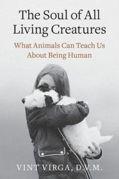 The Soul of All Living Creatures: What Animals Can Teach Us About Being Human by Vint Virga