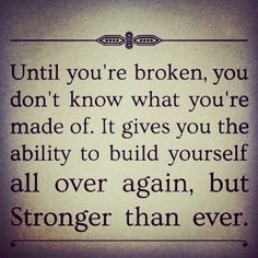 Until you're broken, you dont know what you're made of. It gives you the ability to build yourself all over again, but STRONGER than ever.