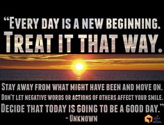 """Every day is a new beginning. Treat it that way. Stay away from what might have been and move on. Don't let negative words or actions of others affect your smile. Decide that today is going to be a good day."" – Unknown #Quotes"