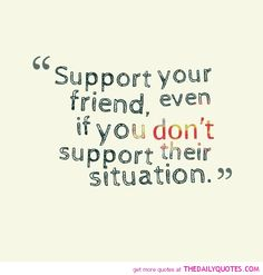 That is what being friends means... always being there and supporting each other no matter what!