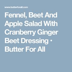 Fennel, Beet And Apple Salad With Cranberry Ginger Beet Dressing • Butter For All