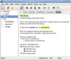 Zim - a desktop wiki: Zim is a graphical text editor used to maintain a collection of wiki pages. Each page can contain links to other pages, simple formatting and images. Pages are stored in a folder structure, like in an outliner, and can have attachments. Creating a new page is as easy as linking to a nonexistent page. All data is stored in plain text files with wiki formatting. Various plugins provide additional functionality, like a task list manager, an equation editor, a tray icon, and support for version control. Zim handles several types of markup, like headings, bullet lists and of course bold, italic and highlighted. This markup is saved as wiki text so you can easily edit it with other editors. Because of the autosave feature you can switch between pages and follow links while editing without worries.