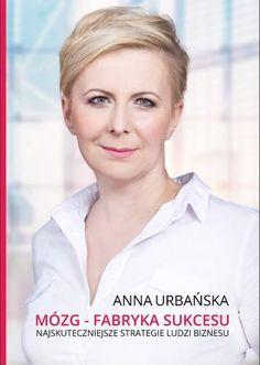 """Mózg – fabryka sukcesu. Najskuteczniejsze strategie ludzi biznesu / Anna Urbańska   Najnowsza książka Anny Urbańskiej """"Mózg – fabryka sukcesu. Najskuteczniejsze strategie ludzi biznesu""""  Książka pełna rzetelnej wiedzy na temat biznesu. Pokazuje w jaki sposób osiągnąć finansowy sukces i niezależność, poprzez strategie praktykowane przez najbogatszych ludzi w biznesie."""