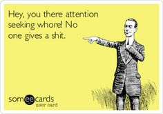 Funny Reminders Ecard: Hey, you there attention seeking whore! No one gives a shit.