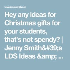 Hey any ideas for Christmas gifts for your students, that's not spendy? | Jenny Smith's LDS Ideas & Bookstore