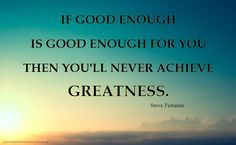 If Good Enough Is Good Enough For You Then You'll Never Achieve Greatness