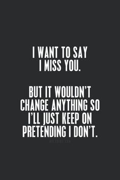I want to say I miss you. But it wouldn't change anything so I'll just keep on pretending I don't.