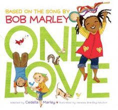 One Love - A colorful, heartwarming book based on the song by legendary Jamaican musician Bob Marley and adapted by his daughter Cedella, celebrates the love that surrounds us.
