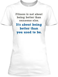 """Limited-Edition T-Shirt - Fitness Quote """"Fitness is not about being better than someone else. It's about being better than you used to be."""" - #fitness #fitnessmotivation"""