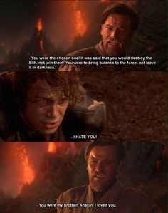 "Obi-Wan Kenobi: ""You were the chosen one! It was said that you would destroy the Sith, not join them. You were to bring balance to the force, not leave it in darkness."" Anakin Skywalker: ""I hate you."" Obi-Wan Kenobi: ""You were my brother, Anakin. I loved you."""