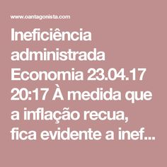 Ineficiência administrada  Economia 23.04.17 20:17 À medida que a inflação recua, fica evidente a ineficiência dos setores cujos preços e tarifas são administrados pelo governo. Enquanto a expectativa para o IPCA é de 4,1% para 2017, e de 4,5% para 2018, os preços administrados devem subir 6,3% neste ano, e 5,4% no próximo. Dos 23 itens cujo reajuste depende das autoridades, 13 estão a cargo do governo federal, como combustíveis, energia elétrica, telefonia e planos de saúde. Sim, setores…