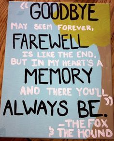 """Quote canvas. Disney. Fox and The Hound. goodbye may seem forever, farewell is like the end, but in my heart's a memory and there you'll always be."""" Craft.:"""