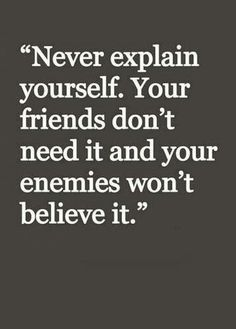 Never explain yourself.