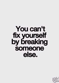 You can't fix yourself by breaking someone else -http://quotespaper.com/inspirational-quotes/5118