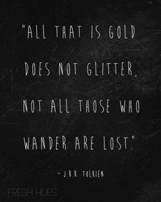 """""""all that is gold does not glitter. not all those who wander are lost"""""""