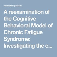 A reexamination of the Cognitive Behavioral Model of Chronic Fatigue Syndrome: Investigating the cogency of the model's behavioral pathway http://via.library.depaul.edu/cgi/viewcontent.cgi?article=1200&context=csh_etd
