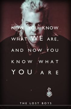 Lost Boys quote: Now you know what WE are, and now you know what YOU are. He makes even a mullet sexy.