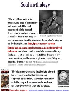 "Soul Mythology Versus Science: https://www.pinterest.com/holyheretics/soul-mythology/ I pray, no more science. Let me live on, in my simple ignorance, as my fathers lived before me, even if my dreams are deceitful - Fredrick A.P. Barnard, mathematician, president of Columbia University in late 19th century. https://www.pinterest.com/pin/540924605222455923/ Truth Versus Sacred Hate: ""The evil one has said in his heart, There is no God - The fool has said in his heart, There is no God."" - Psalm 14"