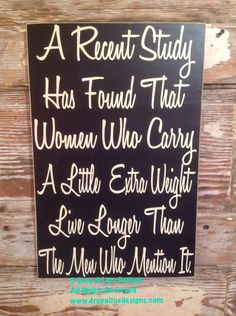 A Recent Study Shows That Women Who Carry A Little Extra Weight Live Longer Than The Men Who Mention It. Funny wood wine Sign by DropALineDesigns on Etsy Now Quotes, Sign Quotes, Funny Quotes, Funny Memes, Funny Fails, Hilarious Sayings, 9gag Funny, Memes Humor, Funny Wood Signs