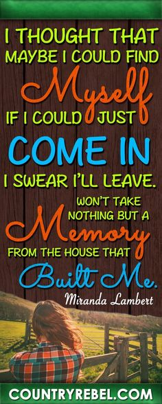 Country Music Quotes - Songs - Miranda Lambert The House That Built Me Lyrics and Country Music Video http://countryrebel.com/blogs/videos/19108231-beautiful-rendition-of-miranda-lamberts-the-house-that-built-me