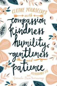 """clothe yourselves with compassion, kindness, humility, gentleness and patience"""