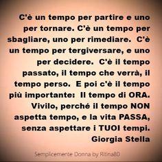 C'è un tempo per partire e uno per tornare. C'è un tempo per sbagliare, uno per rimediare. C'è un tempo per tergiversare, e uno per decidere. C'è il tempo passato, il tempo che verrà, il tempo perso. E poi c'è il tempo più importante: Il tempo di ORA. Vivilo, perché il tempo NON aspetta tempo, e la vita PASSA, senza aspettare i TUOI tempi. Giorgia Stella
