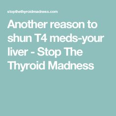 Another reason to shun T4 meds-your liver - Stop The Thyroid Madness