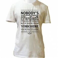 Nobody's Perfect (But If You're From Yorkshire…) T-Shirt.  http://imfromyorkshire.com/yorkshire-t-shirts/nobodys-perfect-but-if-youre-from-yorkshire-t-shirt/