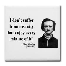 i don t suffer from insanity but enjoy every minute of it i don t suffer from insanity but enjoy every minute of it edgar allan poe quoting poe edgar allan poe and edgar allan