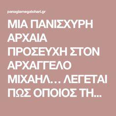 ΜΙΑ ΠΑΝΙΣΧΥΡΗ ΑΡΧΑΙΑ ΠΡΟΣΕΥΧΗ ΣΤΟΝ ΑΡΧΑΓΓΕΛΟ ΜΙΧΑΗΛ… ΛΕΓΕΤΑΙ ΠΩΣ ΟΠΟΙΟΣ ΤΗΝ ΔΙΑΒΑΣΕΙ ΔΕΝ ΘΑ ΠΑΘΕΙ ΠΟΤΕ ΚΑΚΟ…!!! | Παναγία Μεγαλόχαρη Greek Love Quotes, Life Journey Quotes, Orthodox Prayers, Deep Thoughts, Wise Words, Favorite Quotes, Religion, Health Fitness, Spirituality
