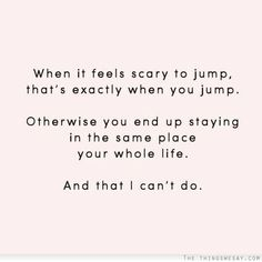 When i feels scary to jump that's exactly when you jump otherwise you end up staying in the same place your whole life and that I can't do