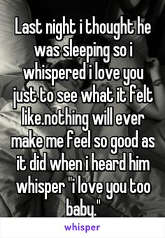 "Last night i thought he was sleeping so i whispered i love you just to see what it felt like.nothing will ever make me feel so good as it did when i heard him whisper ""i love you too baby."""