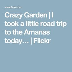 Crazy Garden | I took a little road trip to the Amanas today… | Flickr