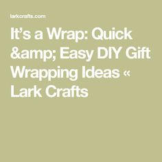 It's a Wrap: Quick & Easy DIY Gift Wrapping Ideas «  Lark Crafts