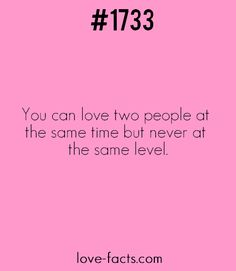 LOVE FACT .1733 You can love two people at the same time but never at the same level.