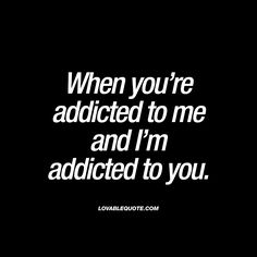 When you're addicted to me and I'm addicted to you. | #addicted ♥